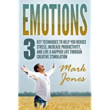Emotions:3 key techniques to help reduce stress, increase productivity, and live a happier life through creative stimulation (English Edition)