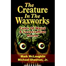 The Creature In The Waxworks: Tales Of Weird & Lovecraftian Horror