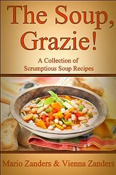The Soup, Grazie! A Collection of Scrumptious Soup Recipes (English Edition) de [Zanders, Mario, Zanders, Vienna]