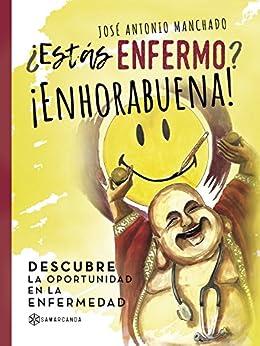 ¿Estás enfermo? ¡Enhorabuena!: Descubre la oportunidad en la enfermedad (Spanish Edition) by [Manchado, José Antonio ]