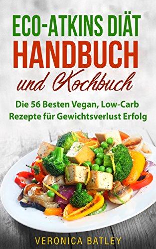 Eco-Atkins Diät Handbuch und Kochbuch: Die 56 Besten Vegan, Low-Carb Rezepte für Gewichtsverlust Erfolg (German Edition)