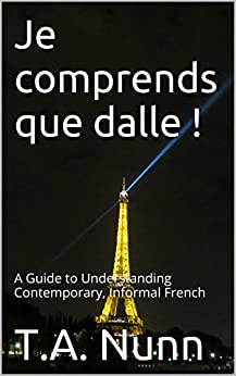 Je comprends que dalle !: A Guide to Understanding Contemporary, Informal French (English Edition) par [Nunn, T.A.]