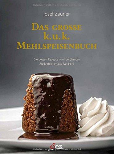 Das große k. u. k. Mehlspeisenbuch: Die besten Rezepte vom berühmten Zuckerbäcker aus Bad Ischl