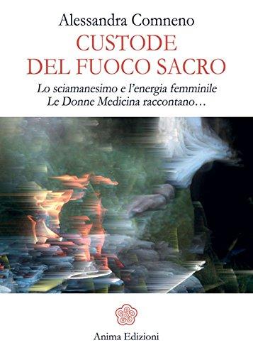 Custode del fuoco sacro. Lo sciamanesimo e l'energia femminile. Le donne medicina raccontano... di Alessandra Comneno