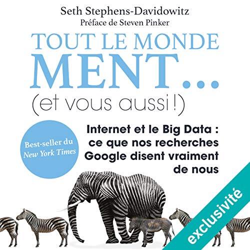 Tout le monde ment. (et vous aussi !): Internet et le Big Data. Ce que nos recherches Google disent vraiment de nous par Seth Stephens-Davidowitz