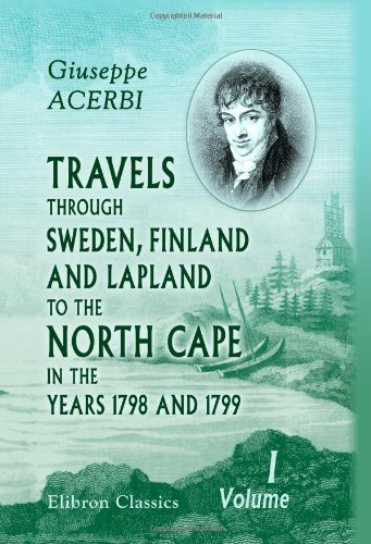Travels through Sweden, Finland, and Lapland, to the North Cape, in the Years 1798 and 1799: Volume 1