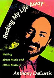 Rocking My Life Away: Writing About Music and Other Matters by Anthony De Curtis (1998-07-01)
