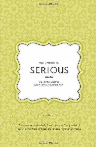 You Cannot Be Serious: And 32 Other Rules That Sustain a (Mostly) Balanced Mom