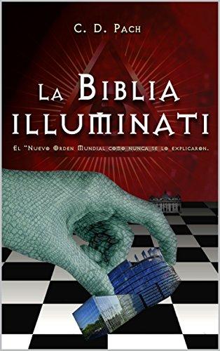 La Biblia Illuminati: El Nuevo Orden Mundial como nunca se lo explicaron. por C. D. Pach