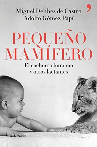 Pequeño mamífero: El cachorro humano y otros lactantes por Miguel Delibes de Castro