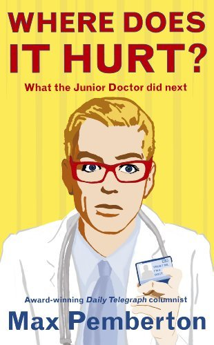 Where Does it Hurt?: What the Junior Doctor did next by Max Pemberton (2009-08-20)