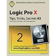 Logic Pro X - Tips, Tricks, Secrets #2: A new type of manual - the visual approach: Volume 2 (Logic Pro X - Tips, Trick, Secrets)