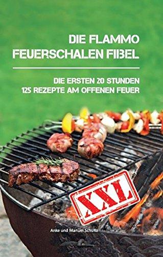 Die flammo Feuerschalen Fibel: Die ersten 20 Stunden - 125 Rezepte am offenen Feuer (Kochen Offenen Feuer)