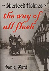 Sherlock Holmes - The Way of All Flesh (English Edition)