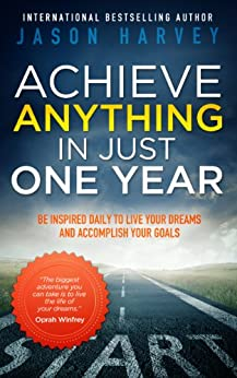 Achieve Anything In Just One Year: Be Inspired Daily to Live Your Dreams and Accomplish Your Goals (English Edition) par [Harvey, Jason]