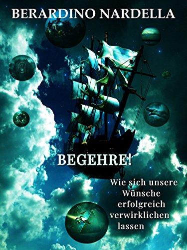 Begehre!: Wie sich unsere Wünsche erfolgreich verwirklichen lassen (German Edition)