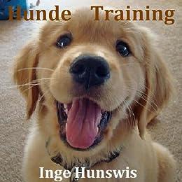 Hunde Training - Wie Sie Ihren Hund richtig trainieren und erziehen von [Hunswis, Inge]