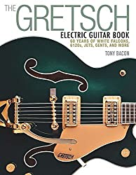 The Gretsch Electric Guitar Book: 60 Years of White Falcons, 6120s, Jets, Gents, and More by Bacon, Tony (2015) Paperback