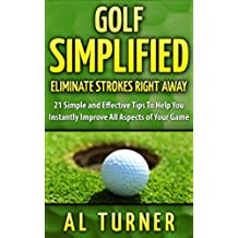 Golf: Golf Simplified: Eliminate Strokes Right Away: 21 Simple And Effective Tips To Help You Instantly Improve All Aspects of Your Game (Drive the ball ... Free Jordan Spieth Bonus) (English Edition)