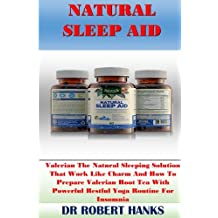 Natural Sleep Aid: Valerian The Natural Sleeping Solution That Work Like Charm And How To Prepare Valerian Root Tea With Powerful Restful Yoga Routine For Insomnia