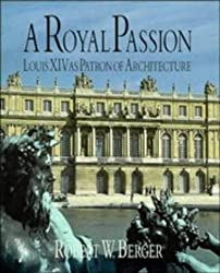 A Royal Passion: Louis XIV as Patron of Architecture by Robert W. Berger (1997-04-28)