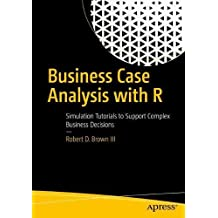 Business Case Analysis with R: Simulation Tutorials to Support Complex Business Decisions