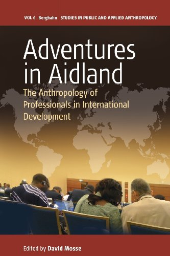 Adventures in Aidland: The Anthropology of Professionals in International Development (Studies in Public and Applied Anthropology)