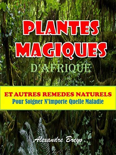 Plantes Magiques d'Afrique: Et Autres Remèdes Naturels Pour Soigner N'importe Quelle Maladie