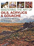 Mastering the Art of Oils, Acrylics & Gouache: A complete step-by-step course in painting techniques, with 25 projects and 750 photographs