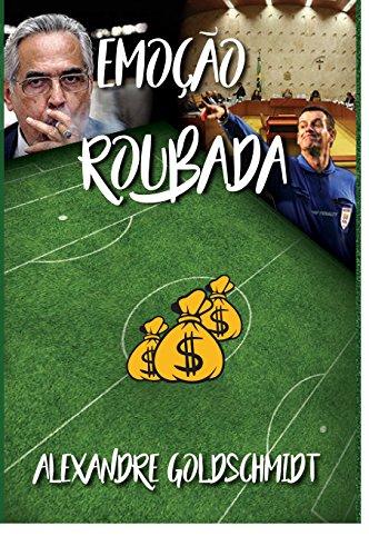 Emoção Roubada: Futebol brasileiro e suas décadas inacreditáveis (Portuguese Edition) por Alexandre Goldschmidt