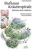 Duftoase Kräuterspirale: Duftkräuter, Rosen, Heilpflanzen Neue Ideen zum Bauen, Pflanzen, Wohlfühlen