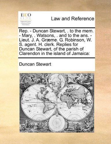 Rep. - Duncan Stewart, . to the mem. - Mary, . Watsons, . and to the ans. - Lieut. J. A. Gr? me. G. Robinson, W. S. agent. H. clerk. Replies for Duncan ... parish of Clarendon in the island of Jamaica by Duncan Stewart (2010-08-06)