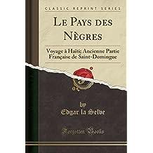 Le Pays Des Negres: Voyage a Haiti; Ancienne Partie Francaise de Saint-Domingue (Classic Reprint)