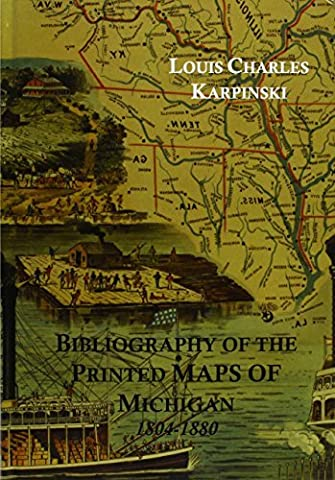Bibliography of the Printed Maps of Michigan, 1804-1880, With a Series of over One Hundred Reproductions of Maps Constituting an Historical Atlas of by Louis Charles Karpinski (2003-05-02)