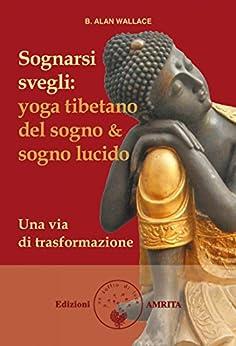 Sognarsi svegli: Yoga tibetano del sogno & sogno lucido. Una via di trasformazione di [B. Alan Wallace]
