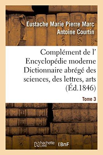Complément de l' Encyclopédie moderne Dictionnaire abrégé des sciences, des lettres, arts Tome 3 par Eustache Marie Pierre Marc Antoine Courtin