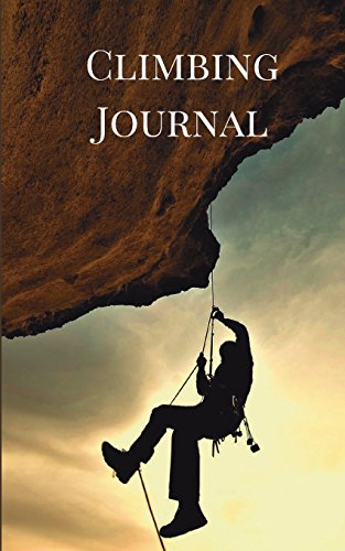 Climbing Journal: Rock Climbing Journal for Recording Your Best Climbs and Mountaineering Adventures: Volume 1 (Rock Climbing Guides)