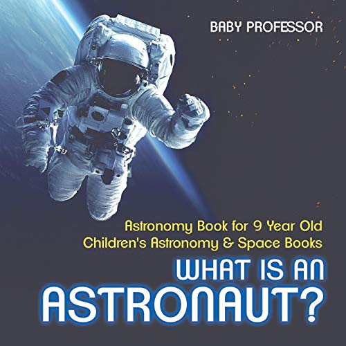 What Is An Astronaut? Astronomy Book for 9 Year Old | Children's Astronomy & Space Books