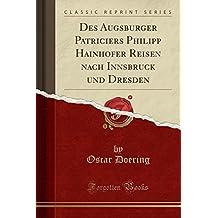 Des Augsburger Patriciers Philipp Hainhofer Reisen nach Innsbruck und Dresden (Classic Reprint)