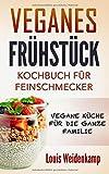 Veganes Frühstück - Kochbuch für Feinschmecker - Vegane Küche für die ganze Familie: einfach und schnell nach kochen