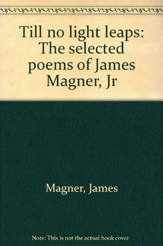 Till no light leaps: The selected poems of James Magner, Jr