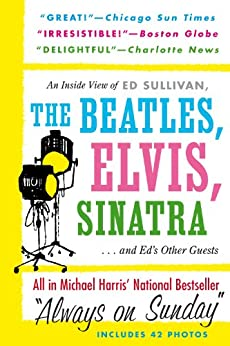 Always On Sunday:  An Inside View of Ed Sullivan, the Beatles, Elvis, Sinatra & Ed's Other Guests by [Harris, Michael]