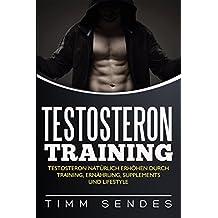 Testosteron Training: Testosteron natürlich erhöhen durch Training, Ernährung, Supplements und Lifestyle (Above and Beyond Fitness 5)