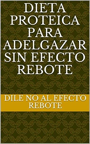 Descargar Libro DIETA PROTEICA PARA ADELGAZAR SIN EFECTO REBOTE de DILE NO AL EFECTO REBOTE