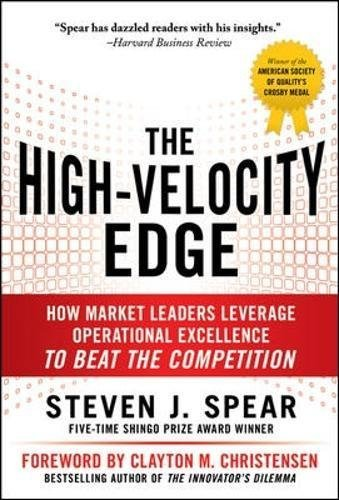 The High-Velocity Edge: How Market Leaders Leverage Operational Excellence to Beat the Competition by Steven J. Spear(2010-05-03) Edge Spear
