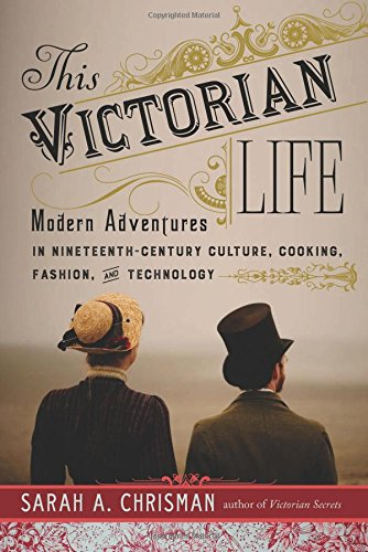 This Victorian Life: Modern Adventures in Nineteenth-Century Culture, Cooking, Fashion, and Technology