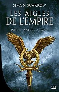 Les Aigles de l'Empire, tome 1 : L'Aigle de la légion par Simon Scarrow