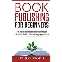 Book Publishing for Beginners: How to have a successful book launch and market your self-published book to a # 1 bestseller and grow your business