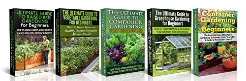 Gardening: Raised Bed Gardening For Beginners + Vegetable Gardening For Beginners + Companion Gardening For Beginners + Greenhouse Gardening for Beginners ... Gardening in Pots, Gardening for Beginners)