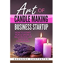Art Of Candle Making Business Startup: How to Start, Run & Grow a Million Dollar Success From Home! (English Edition)